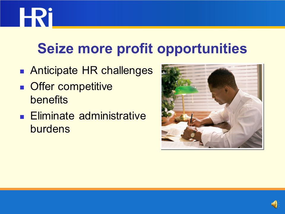 Seize more profit opportunities Anticipate HR challenges Offer competitive benefits Eliminate administrative burdens