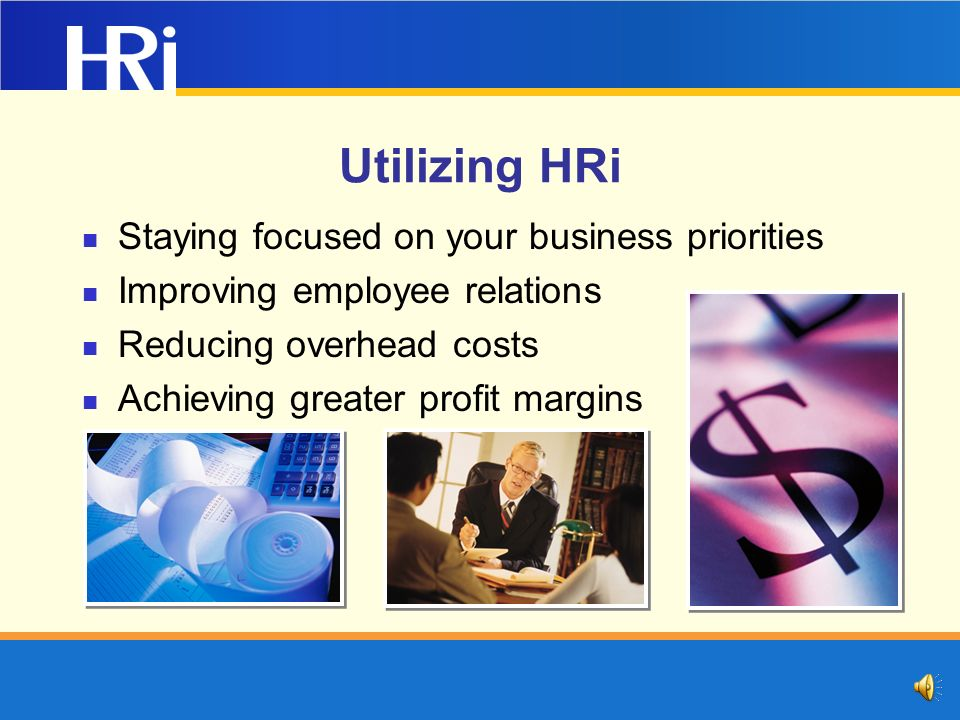 Utilizing HRi Staying focused on your business priorities Improving employee relations Reducing overhead costs Achieving greater profit margins