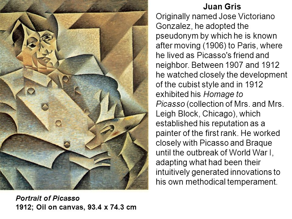 Portrait of Picasso 1912; Oil on canvas, 93.4 x 74.3 cm Juan Gris Originally named Jose Victoriano Gonzalez, he adopted the pseudonym by which he is k