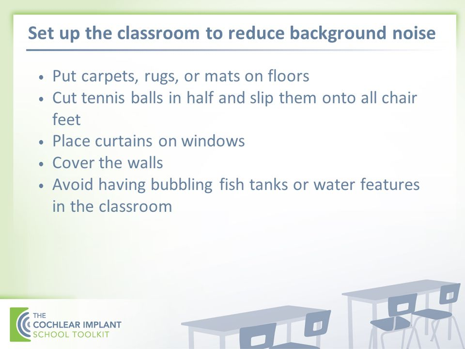 Set up the classroom to reduce background noise Put carpets, rugs, or mats on floors Cut tennis balls in half and slip them onto all chair feet Place curtains on windows Cover the walls Avoid having bubbling fish tanks or water features in the classroom
