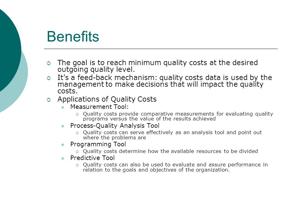 Benefits The goal is to reach minimum quality costs at the desired outgoing quality level. Its a feed-back mechanism: quality costs data is used by th