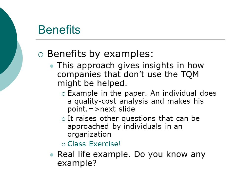 Benefits Benefits by examples: This approach gives insights in how companies that dont use the TQM might be helped. Example in the paper. An individua