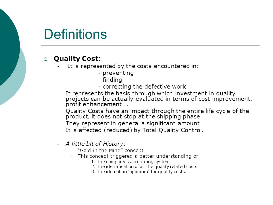 Definitions Quality Cost: - It is represented by the costs encountered in: - preventing - finding - correcting the defective work - It represents the