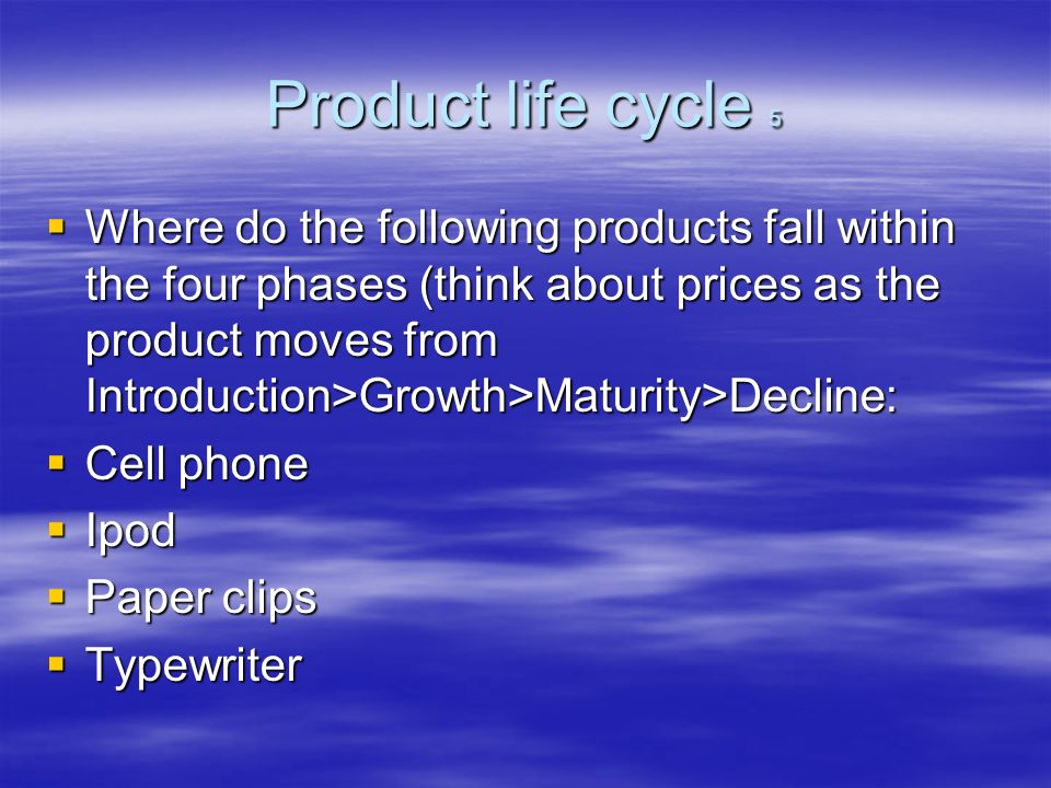 Product life cycle 5 Where do the following products fall within the four phases (think about prices as the product moves from Introduction>Growth>Maturity>Decline: Where do the following products fall within the four phases (think about prices as the product moves from Introduction>Growth>Maturity>Decline: Cell phone Cell phone Ipod Ipod Paper clips Paper clips Typewriter Typewriter