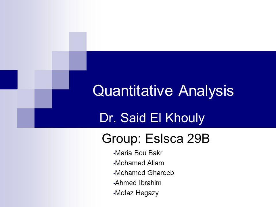 Quantitative Analysis Dr. Said El Khouly Maria Bou Bakr Mohamed Allam Mohamed Ghareeb Ahmed Ibrahim Motaz Hegazy Group: Eslsca 29B