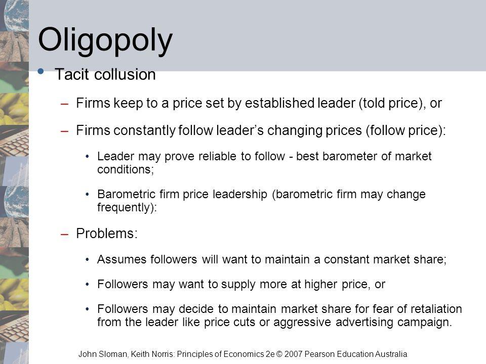 John Sloman, Keith Norris: Principles of Economics 2e © 2007 Pearson Education Australia Oligopoly Tacit collusion –Firms keep to a price set by estab