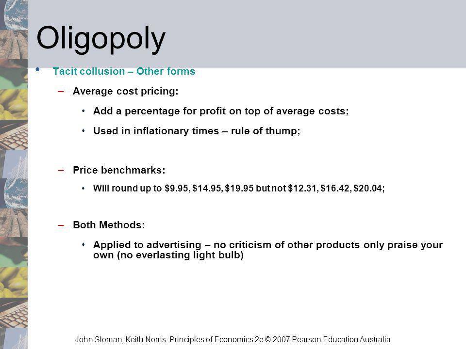 John Sloman, Keith Norris: Principles of Economics 2e © 2007 Pearson Education Australia Oligopoly Tacit collusion – Other forms –Average cost pricing