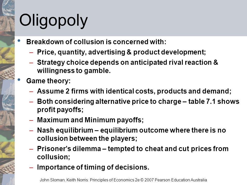John Sloman, Keith Norris: Principles of Economics 2e © 2007 Pearson Education Australia Oligopoly Breakdown of collusion is concerned with: –Price, q