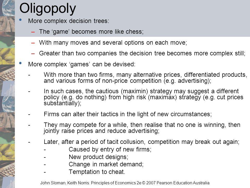 John Sloman, Keith Norris: Principles of Economics 2e © 2007 Pearson Education Australia Oligopoly More complex decision trees: –The game becomes more