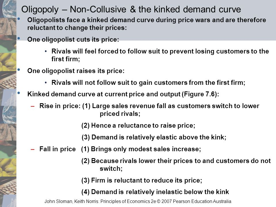 John Sloman, Keith Norris: Principles of Economics 2e © 2007 Pearson Education Australia Oligopoly – Non-Collusive & the kinked demand curve Oligopoli