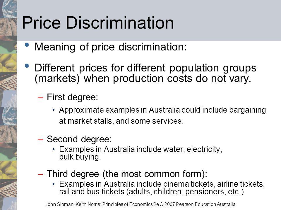 John Sloman, Keith Norris: Principles of Economics 2e © 2007 Pearson Education Australia Price Discrimination Meaning of price discrimination: Differe