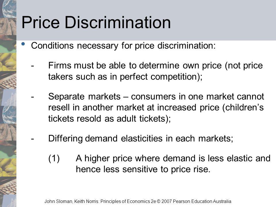 John Sloman, Keith Norris: Principles of Economics 2e © 2007 Pearson Education Australia Price Discrimination Conditions necessary for price discrimin