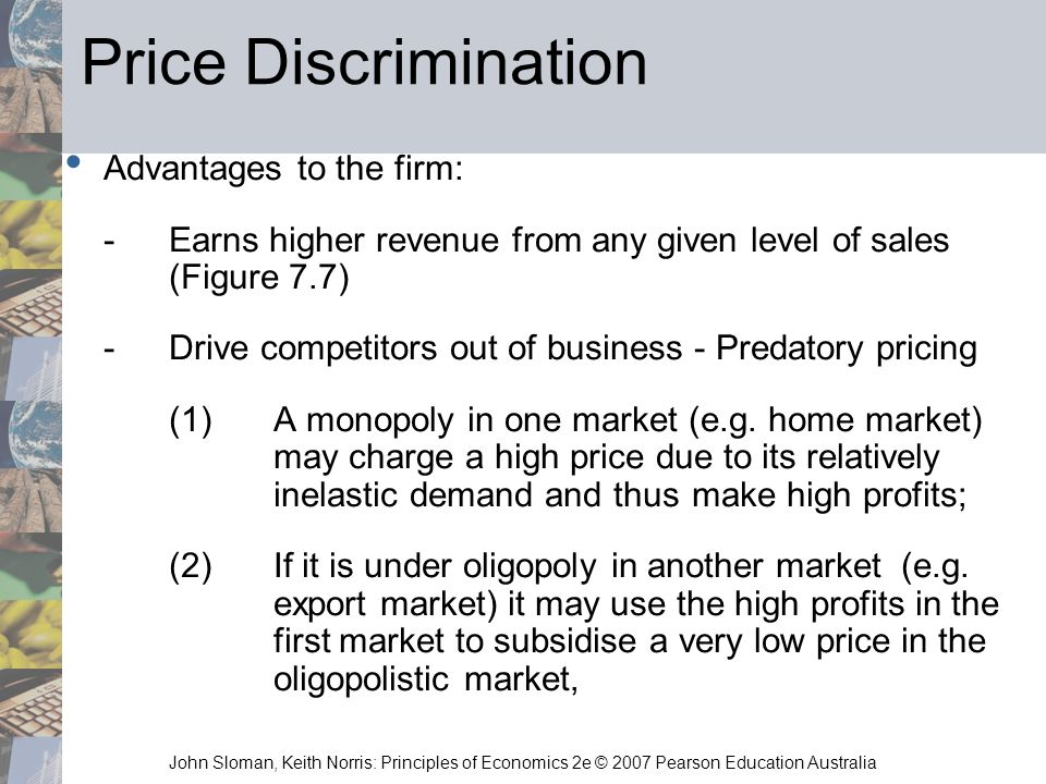 John Sloman, Keith Norris: Principles of Economics 2e © 2007 Pearson Education Australia Price Discrimination Advantages to the firm: -Earns higher re