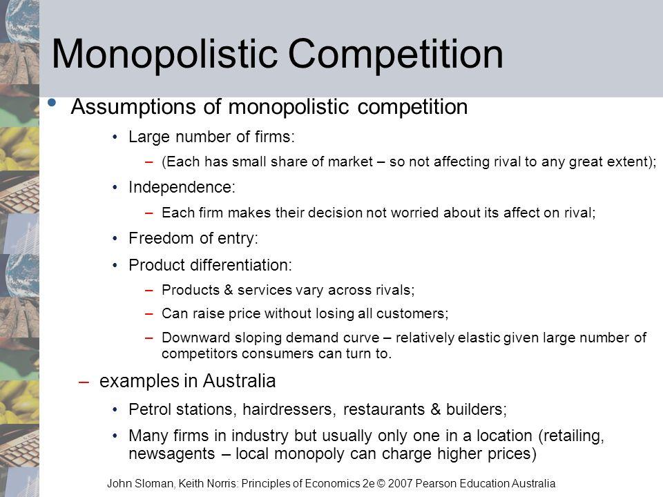 John Sloman, Keith Norris: Principles of Economics 2e © 2007 Pearson Education Australia Monopolistic Competition Assumptions of monopolistic competit