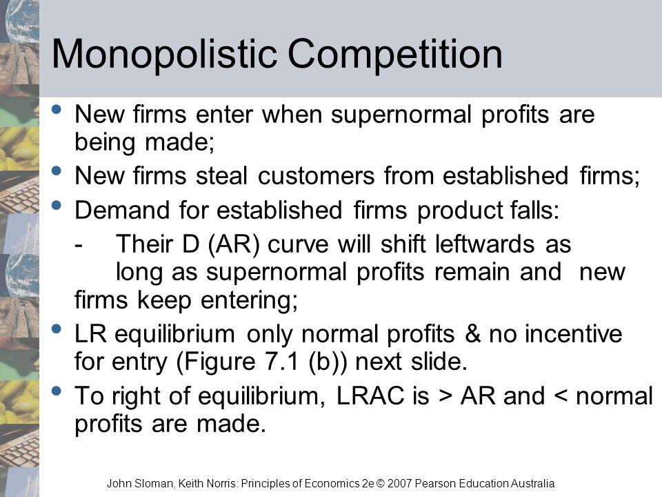 John Sloman, Keith Norris: Principles of Economics 2e © 2007 Pearson Education Australia Monopolistic Competition New firms enter when supernormal pro