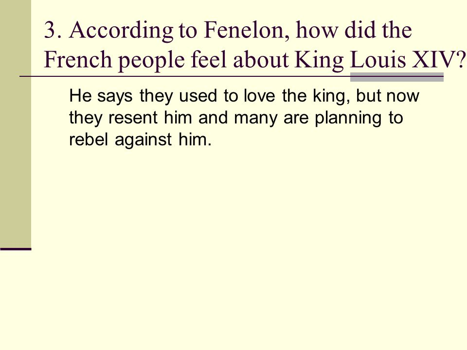 3. According to Fenelon, how did the French people feel about King Louis XIV? He says they used to love the king, but now they resent him and many are