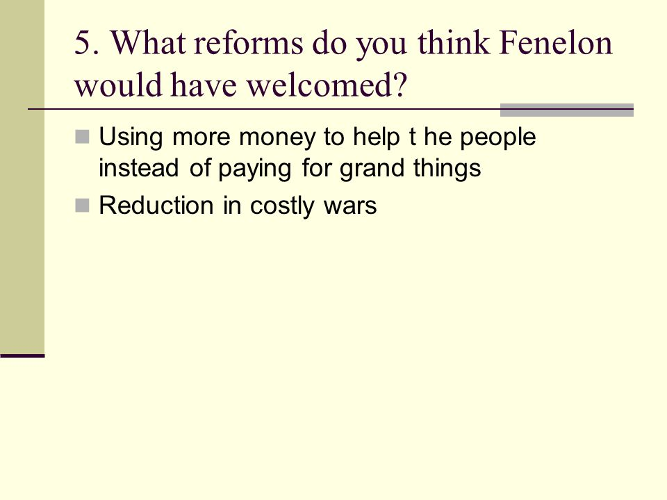 5. What reforms do you think Fenelon would have welcomed? Using more money to help t he people instead of paying for grand things Reduction in costly