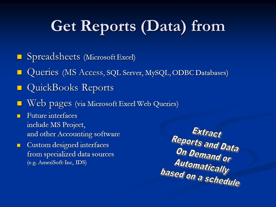 Get Reports (Data) from Spreadsheets (Microsoft Excel) Spreadsheets (Microsoft Excel) Queries ( MS Access, SQL Server, MySQL, ODBC Databases) Queries ( MS Access, SQL Server, MySQL, ODBC Databases) QuickBooks Reports QuickBooks Reports Web pages (via Microsoft Excel Web Queries) Web pages (via Microsoft Excel Web Queries) Future interfaces include MS Project, and other Accounting software Future interfaces include MS Project, and other Accounting software Custom designed interfaces from specialized data sources (e.g.