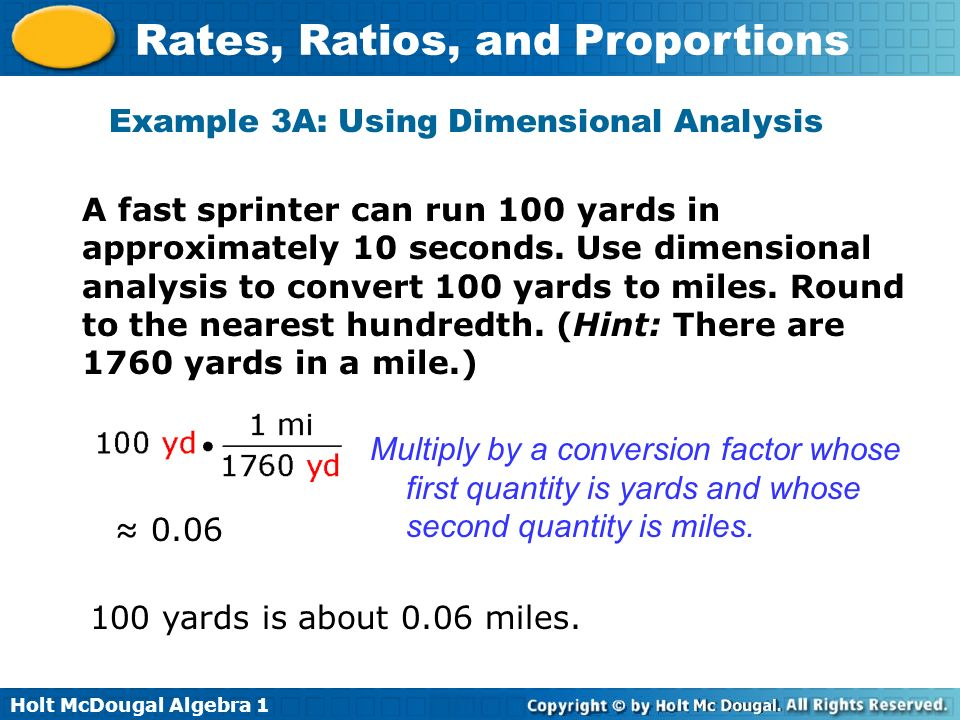 Holt McDougal Algebra 1 Rates, Ratios, and Proportions Example 3A: Using Dimensional Analysis A fast sprinter can run 100 yards in approximately 10 se