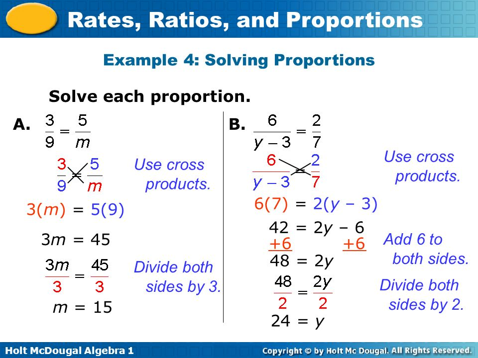 Holt McDougal Algebra 1 Rates, Ratios, and Proportions Example 4: Solving Proportions Solve each proportion. 3(m) = 5(9) 3m = 45 m = 15 Use cross prod