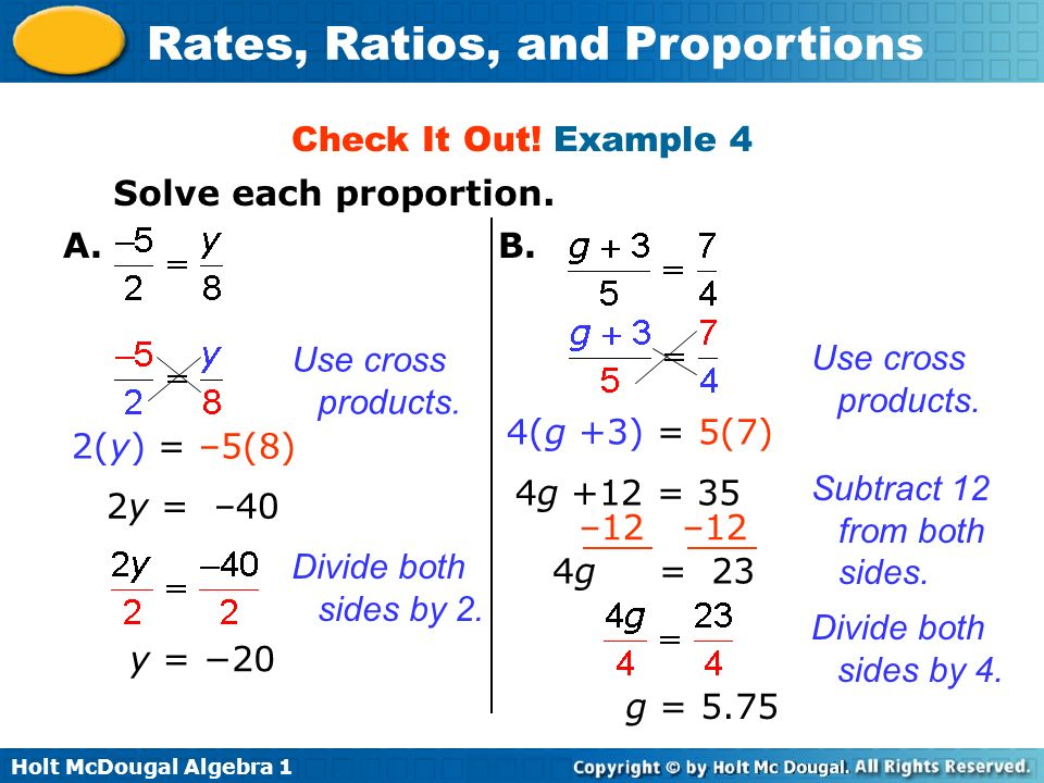Holt McDougal Algebra 1 Rates, Ratios, and Proportions Check It Out! Example 4 Solve each proportion. y = 20 –12 4g = 23 g = 5.75 A.B. Use cross produ