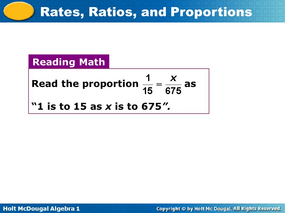 Holt McDougal Algebra 1 Rates, Ratios, and Proportions Reading Math Read the proportion as 1 is to 15 as x is to 675.