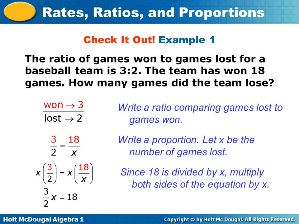 Holt McDougal Algebra 1 Rates, Ratios, and Proportions The ratio of games won to games lost for a baseball team is 3:2. The team has won 18 games. How