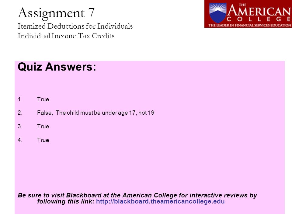 Assignment 7 Itemized Deductions for Individuals Individual Income Tax Credits Quiz Answers: 1.True 2.False. The child must be under age 17, not 19 3.