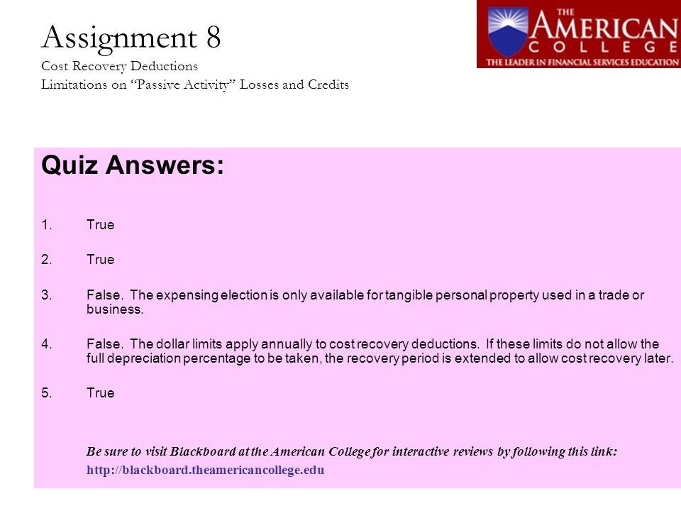 Assignment 8 Cost Recovery Deductions Limitations on Passive Activity Losses and Credits Quiz Answers: 1.True 2.True 3.False. The expensing election i