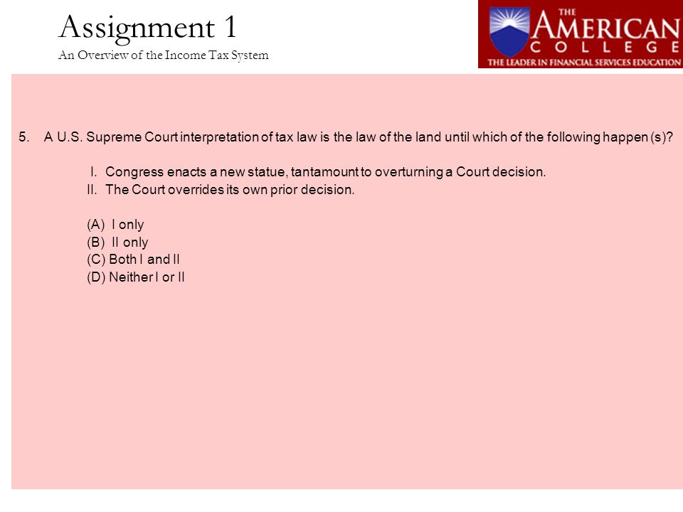 Assignment 1 An Overview of the Income Tax System 5.A U.S. Supreme Court interpretation of tax law is the law of the land until which of the following