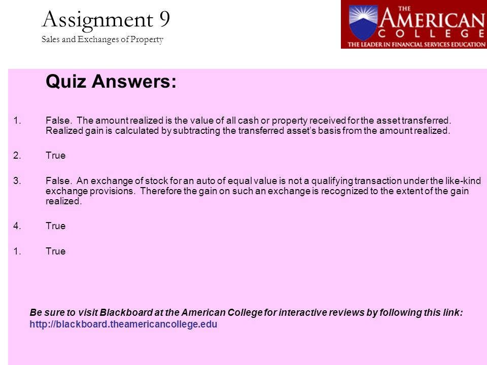 Assignment 9 Sales and Exchanges of Property Quiz Answers: 1.False. The amount realized is the value of all cash or property received for the asset tr