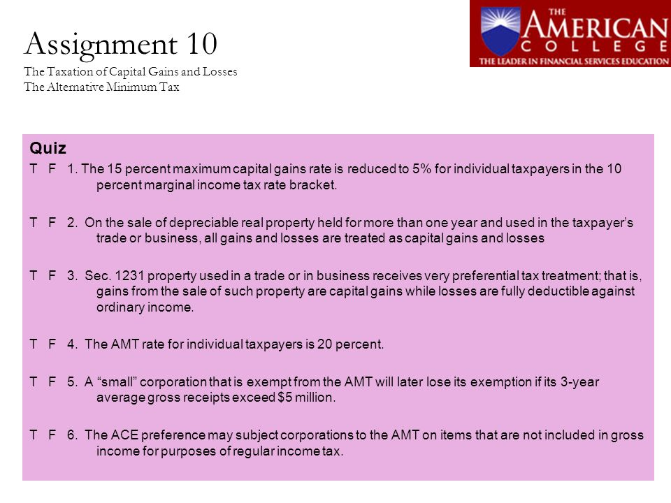 Assignment 10 The Taxation of Capital Gains and Losses The Alternative Minimum Tax Quiz T F 1. The 15 percent maximum capital gains rate is reduced to