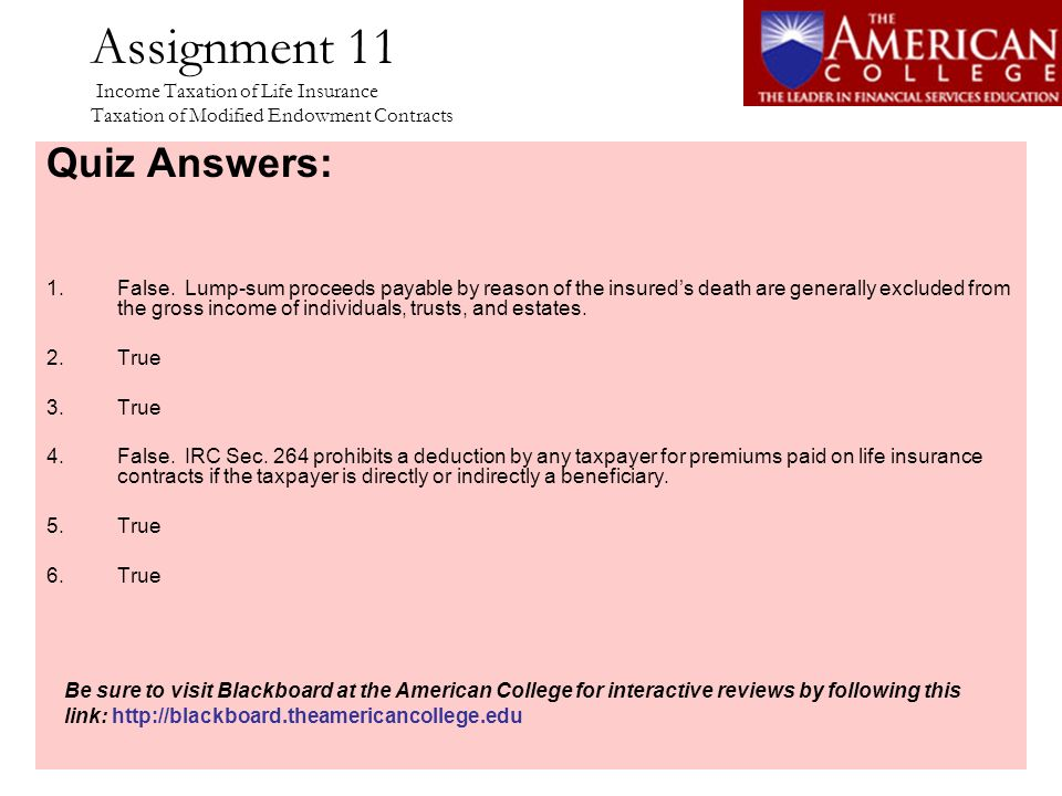 Assignment 11 Income Taxation of Life Insurance Taxation of Modified Endowment Contracts Quiz Answers: 1.False. Lump-sum proceeds payable by reason of
