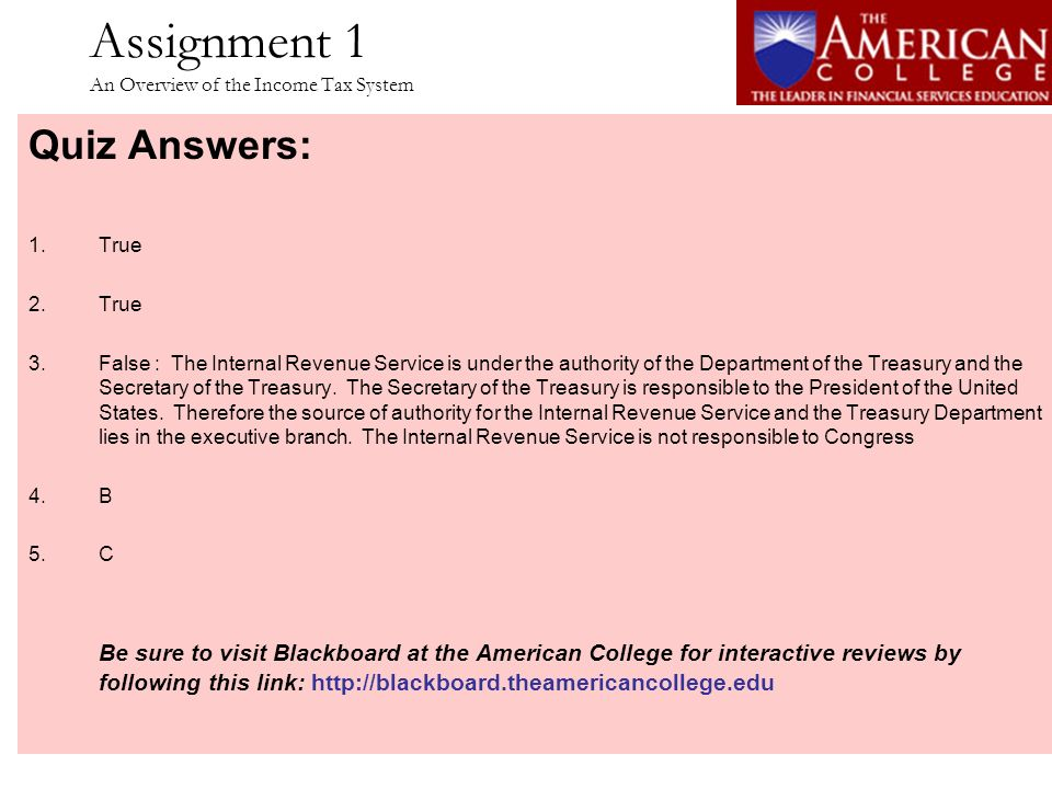 Assignment 1 An Overview of the Income Tax System Quiz Answers: 1.True 2.True 3.False : The Internal Revenue Service is under the authority of the Dep