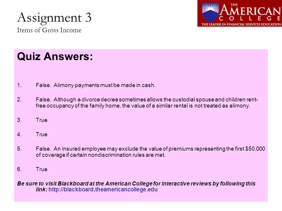 Assignment 3 Items of Gross Income Quiz Answers: 1.False. Alimony payments must be made in cash. 2.False. Although a divorce decree sometimes allows t