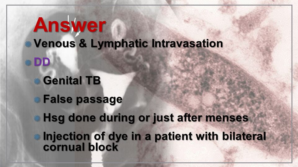 AnswerAnswer Venous & Lymphatic Intravasation DD Genital TB False passage Hsg done during or just after menses Injection of dye in a patient with bila
