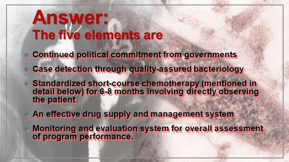 Answer: The five elements are Continued political commitment from governments Case detection through quality-assured bacteriology Standardized short-c