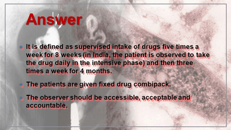 AnswerAnswer It is defined as supervised intake of drugs five times a week for 8 weeks (in India, the patient is observed to take the drug daily in th