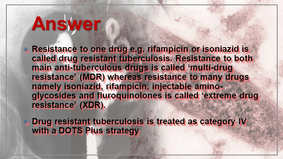 AnswerAnswer Resistance to one drug e.g. rifampicin or isoniazid is called drug resistant tuberculosis. Resistance to both main anti-tuberculous drugs