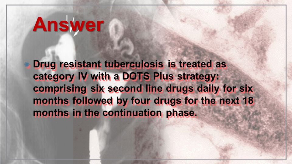 AnswerAnswer Drug resistant tuberculosis is treated as category IV with a DOTS Plus strategy: comprising six second line drugs daily for six months fo