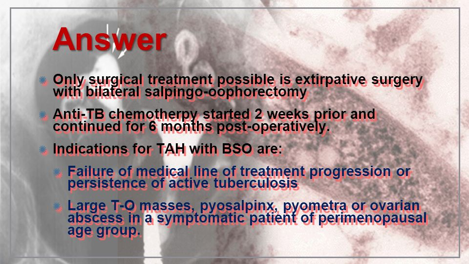 AnswerAnswer Only surgical treatment possible is extirpative surgery with bilateral salpingo-oophorectomy Anti-TB chemotherpy started 2 weeks prior an