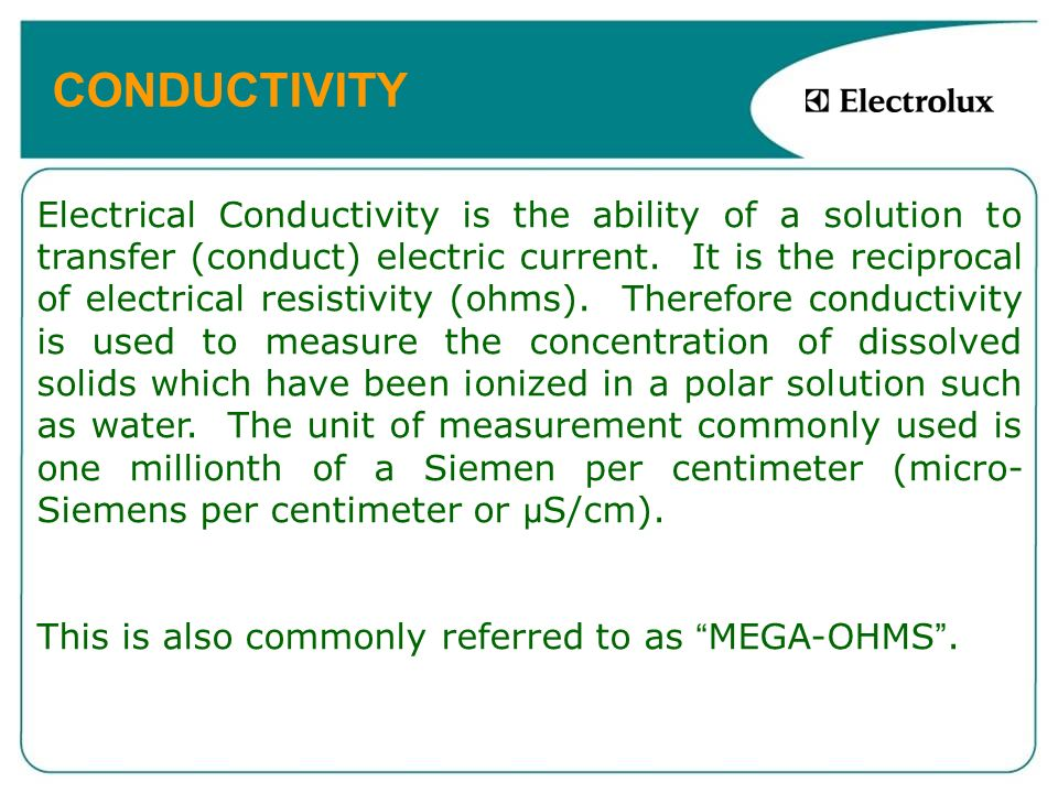 CONDUCTIVITY Electrical Conductivity is the ability of a solution to transfer (conduct) electric current. It is the reciprocal of electrical resistivi