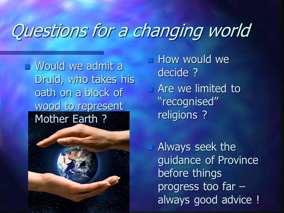 Questions for a changing world n Are we open to all religions ? A belief in a Supreme Being