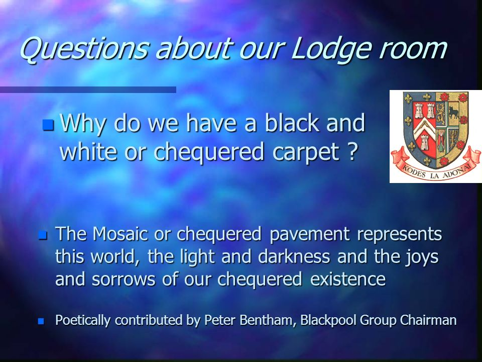 Questions about our Lodge room n What does the G mean in our Lodges ? n Some say God, whoever your own God may be n Some say Geometry, or Grand Geomet