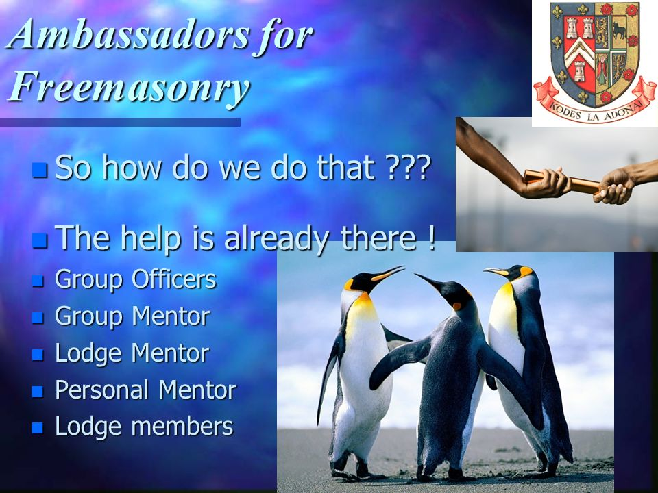 Ambassadors for Freemasonry. It is perfectly acceptable to appoint your Lodge Mentor immediately The aim is to help all Masons, including the new Maso