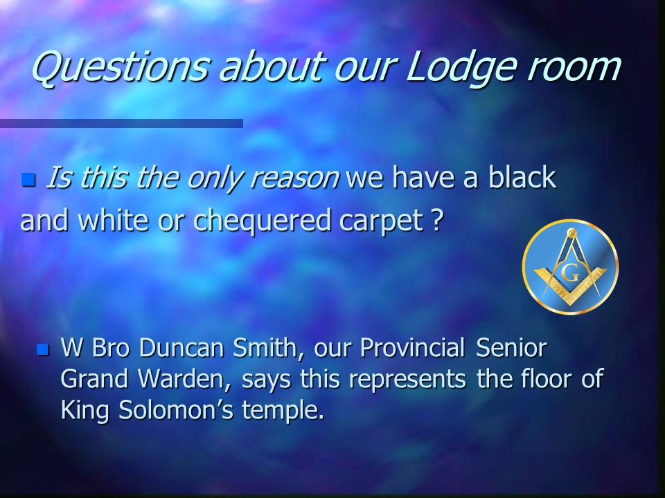 Questions about our Lodge room n Why do we have a black and white or chequered carpet ? n The Mosaic or chequered pavement represents this world, the