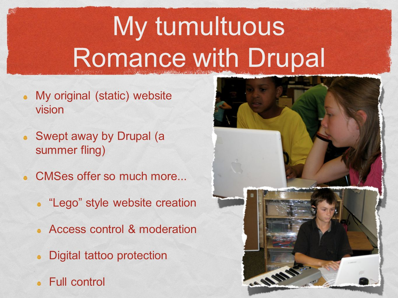 My tumultuous Romance with Drupal My original (static) website vision Swept away by Drupal (a summer fling) CMSes offer so much more...