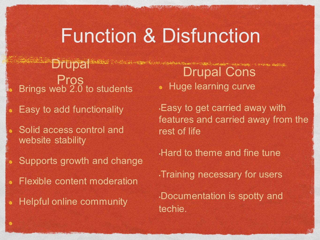 Function & Disfunction Brings web 2.0 to students Easy to add functionality Solid access control and website stability Supports growth and change Flexible content moderation Helpful online community Drupal Pros Drupal Cons Huge learning curve Easy to get carried away with features and carried away from the rest of life Hard to theme and fine tune Training necessary for users Documentation is spotty and techie.