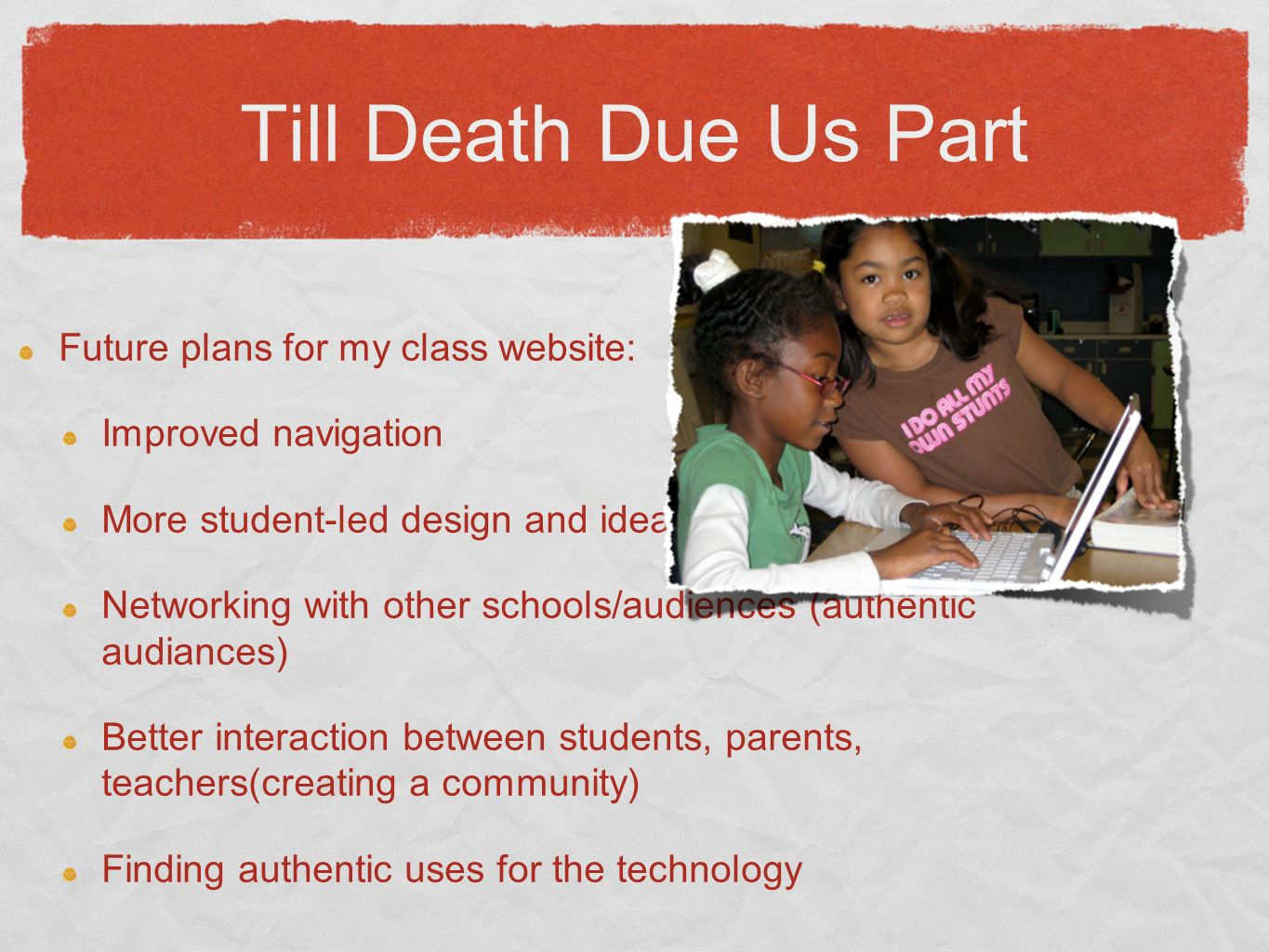 Till Death Due Us Part Future plans for my class website: Improved navigation More student-led design and ideas Networking with other schools/audiences (authentic audiances) Better interaction between students, parents, teachers(creating a community) Finding authentic uses for the technology