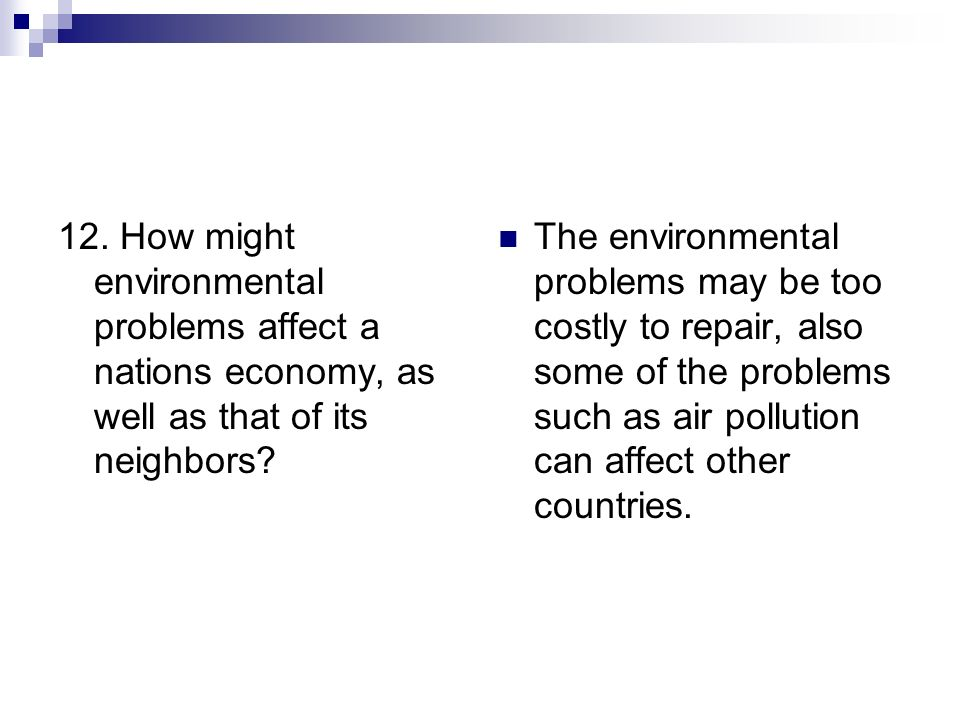 12. How might environmental problems affect a nations economy, as well as that of its neighbors? The environmental problems may be too costly to repai